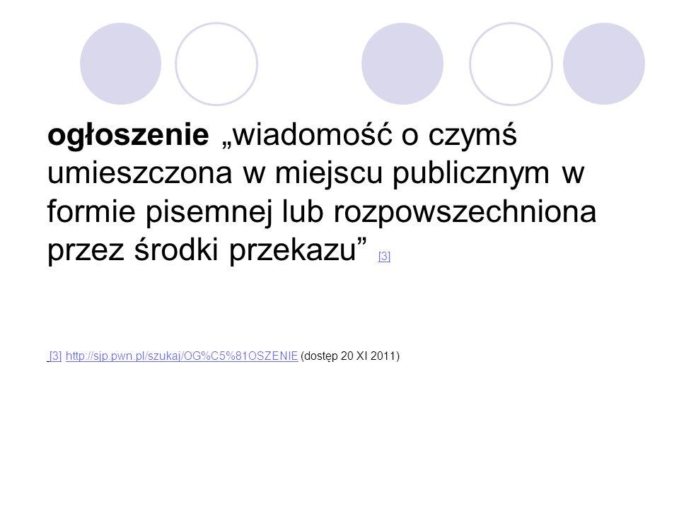 """ogłoszenie """"wiadomość o czymś umieszczona w miejscu publicznym w formie pisemnej lub rozpowszechniona przez środki przekazu [3] [3] http://sjp.pwn.pl/szukaj/OG%C5%81OSZENIE (dostęp 20 XI 2011)"""